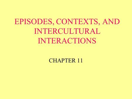 EPISODES, CONTEXTS, AND INTERCULTURAL INTERACTIONS CHAPTER 11.