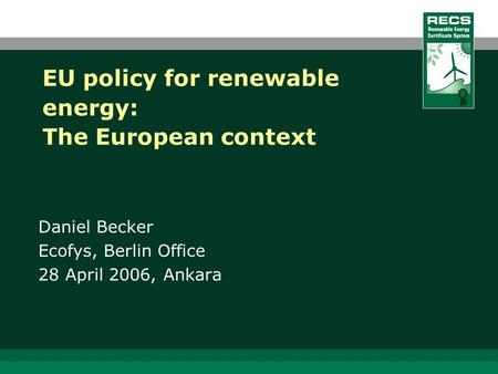 EU policy for renewable energy: The European context Daniel Becker Ecofys, Berlin Office 28 April 2006, Ankara.
