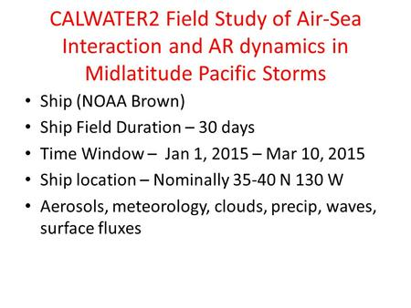 CALWATER2 Field Study of Air-Sea Interaction and AR dynamics in Midlatitude Pacific Storms Ship (NOAA Brown) Ship Field Duration – 30 days Time Window.
