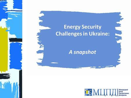 Energy Security Challenges in Ukraine: A snapshot 1.