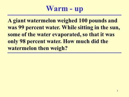 1 A giant watermelon weighed 100 pounds and was 99 percent water. While sitting in the sun, some of the water evaporated, so that it was only 98 percent.