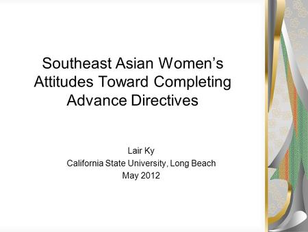 Southeast Asian Women's Attitudes Toward Completing Advance Directives Lair Ky California State University, Long Beach May 2012.