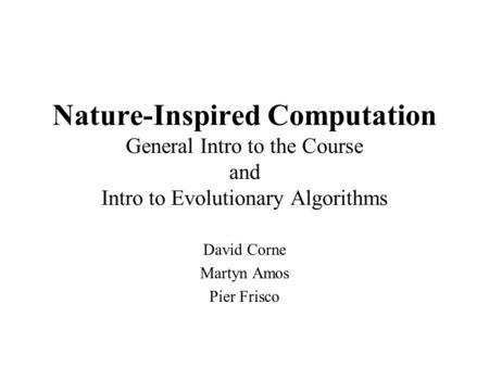 Nature-Inspired Computation General Intro to the Course and Intro to Evolutionary Algorithms David Corne Martyn Amos Pier Frisco.
