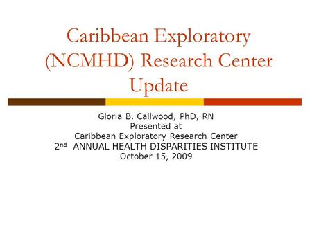 Caribbean Exploratory (NCMHD) Research Center Update Gloria B. Callwood, PhD, RN Presented at Caribbean Exploratory Research Center 2 nd ANNUAL HEALTH.