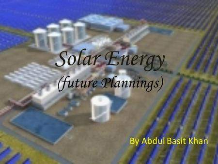 Solar Energy (future Plannings) By Abdul Basit Khan.