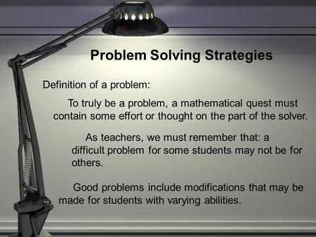 Problem Solving Strategies Definition of a problem: To truly be a problem, a mathematical quest must contain some effort or thought on the part of the.