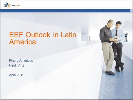 Finpro Americas Heidi Virta April 2011 EEF Outlook in Latin America.