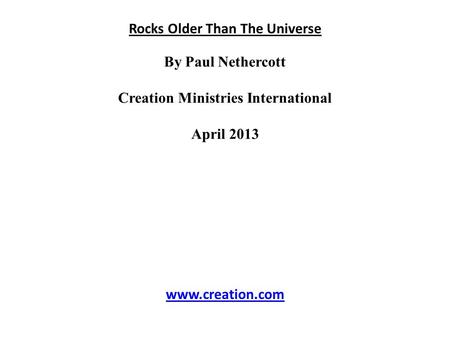 Rocks Older Than The Universe By Paul Nethercott Creation Ministries International April 2013 www.creation.com.