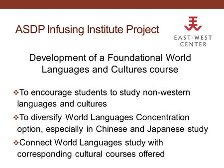 ASDP Infusing Institute Project Development of a Foundational World Languages and Cultures course  To encourage students to study non-western languages.