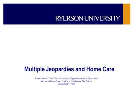 Multiple Jeopardies and Home Care Presentation to The Ontario Community Support Association Symposium Women & Home Care: The Facts, The Issues, The Future.