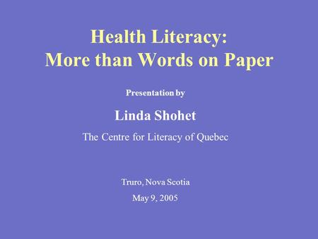 Health Literacy: More than Words on Paper Presentation by Linda Shohet The Centre for Literacy of Quebec Truro, Nova Scotia May 9, 2005.
