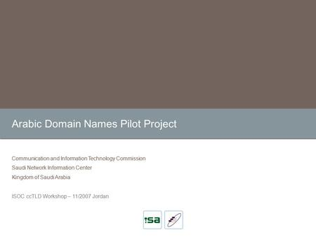 Arabic Domain Names Pilot Project Communication and Information Technology Commission Saudi Network Information Center Kingdom of Saudi Arabia ISOC ccTLD.