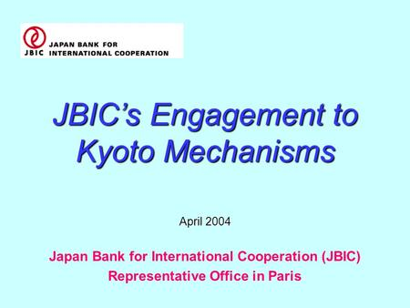 JBIC's Engagement to Kyoto Mechanisms April 2004 Japan Bank for International Cooperation (JBIC) Representative Office in Paris.