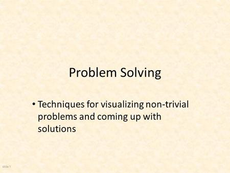 slide 1 Problem Solving Techniques for visualizing non-trivial problems and coming up with solutions.