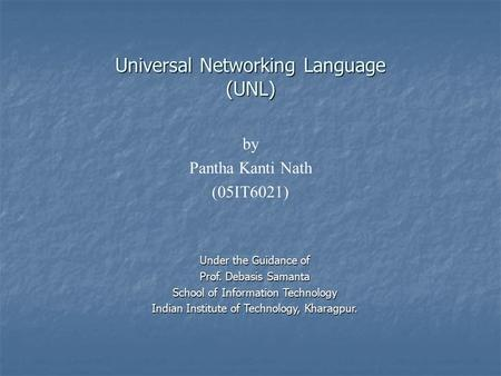 Universal Networking Language (UNL) by Pantha Kanti Nath (05IT6021) Under the Guidance of Prof. Debasis Samanta School of Information Technology Indian.