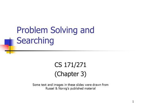1 Problem Solving and Searching CS 171/271 (Chapter 3) Some text and images in these slides were drawn from Russel & Norvig's published material.