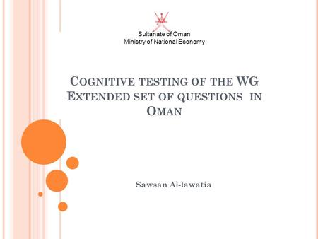 Sultanate of Oman Ministry of National Economy C OGNITIVE TESTING OF THE WG E XTENDED SET OF QUESTIONS IN O MAN Sawsan Al-lawatia.