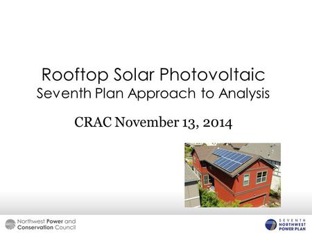 Rooftop Solar Photovoltaic Seventh Plan Approach to Analysis CRAC November 13, 2014.