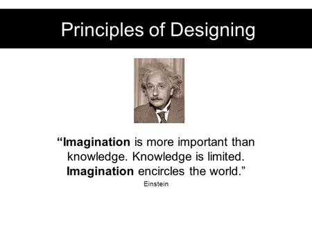 "Principles of Designing ""Imagination is more important than knowledge. Knowledge is limited. Imagination encircles the world."" Einstein."