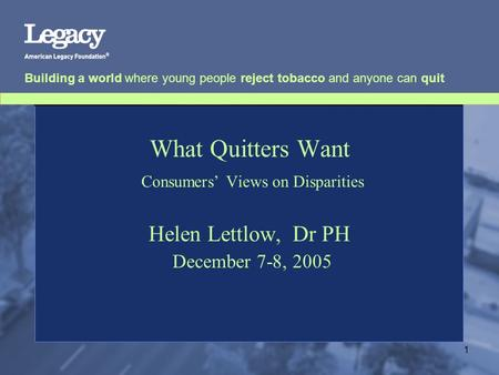 Building a world where young people reject tobacco and anyone can quit 1 What Quitters Want Consumers' Views on Disparities Helen Lettlow, Dr PH December.