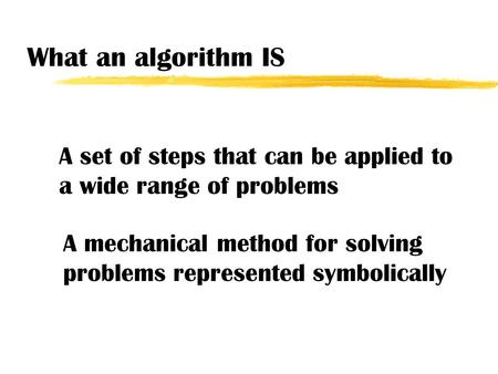 What an algorithm IS A set of steps that can be applied to a wide range of problems A mechanical method for solving problems represented symbolically.