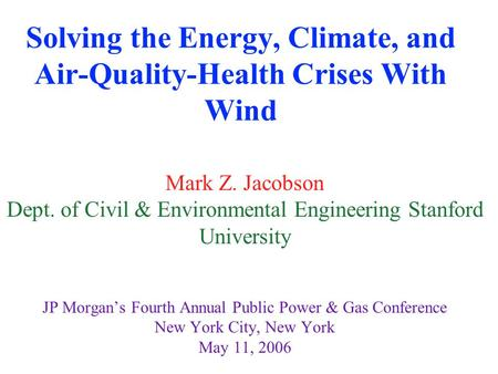 Solving the Energy, Climate, and Air-Quality-Health Crises With Wind Mark Z. Jacobson Dept. of Civil & Environmental Engineering Stanford University JP.