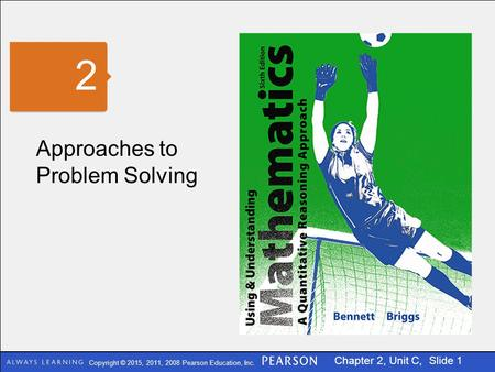 Copyright © 2015, 2011, 2008 Pearson Education, Inc. Chapter 2, Unit C, Slide 1 Approaches to Problem Solving 2.