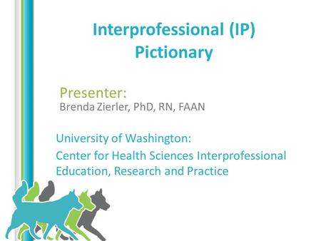 Written by: Interprofessional (IP) Pictionary Presenter: Brenda Zierler, PhD, RN, FAAN University of Washington: Center for Health Sciences Interprofessional.