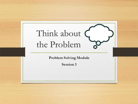 Think about the Problem Problem Solving Module Session 3.