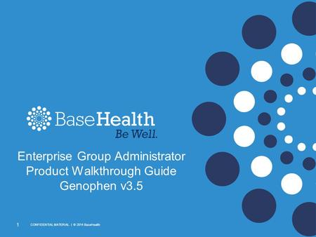1 CONFIDENTIAL MATERIAL | © 2014 BaseHealth Enterprise Group Administrator Product Walkthrough Guide Genophen v3.5.