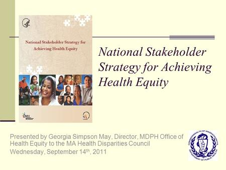 National Stakeholder Strategy for Achieving Health Equity Presented by Georgia Simpson May, Director, MDPH Office of Health Equity to the MA Health Disparities.