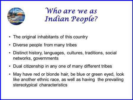 Who are we as Indian People? The original inhabitants of this country Diverse people from many tribes Distinct history, languages, cultures, traditions,