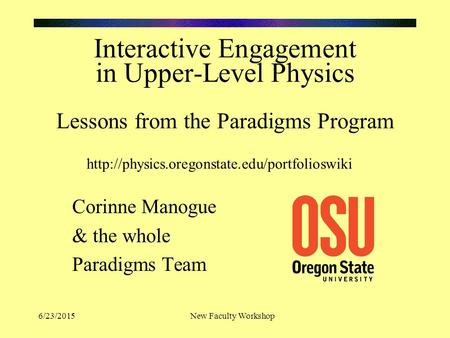 6/23/2015New Faculty Workshop Interactive Engagement in Upper-Level Physics Lessons from the Paradigms Program Corinne Manogue & the whole Paradigms Team.