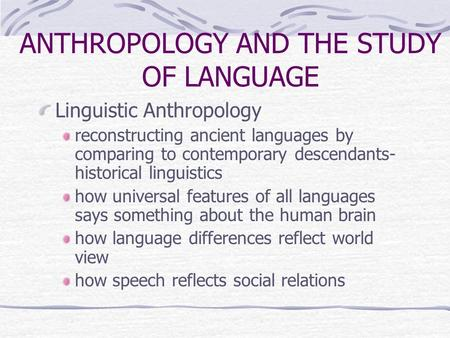 ANTHROPOLOGY AND THE STUDY OF LANGUAGE Linguistic Anthropology reconstructing ancient languages by comparing to contemporary descendants- historical linguistics.