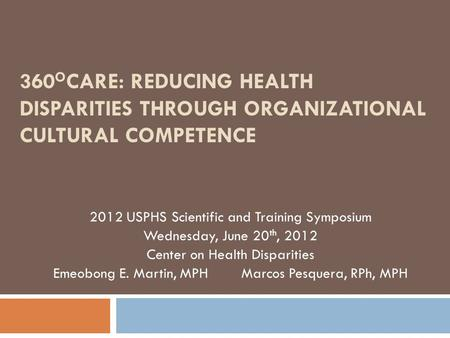 360 O CARE: REDUCING HEALTH DISPARITIES THROUGH ORGANIZATIONAL CULTURAL COMPETENCE 2012 USPHS Scientific and Training Symposium Wednesday, June 20 th,