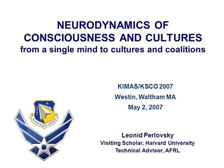 NEURODYNAMICS OF CONSCIOUSNESS AND CULTURES from a single mind to cultures and coalitions Leonid Perlovsky Visiting Scholar, Harvard University Technical.