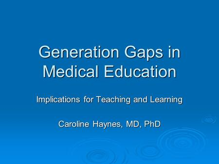 Generation Gaps in Medical Education Implications for Teaching and Learning Caroline Haynes, MD, PhD.