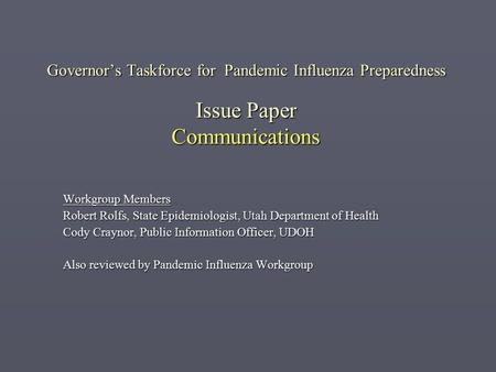 Governor's Taskforce for Pandemic Influenza Preparedness Issue Paper Communications Workgroup Members Robert Rolfs, State Epidemiologist, Utah Department.