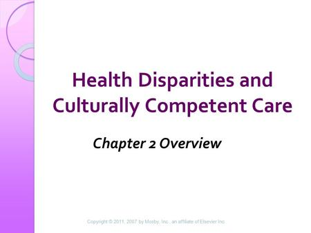Health Disparities and Culturally Competent Care Chapter 2 Overview Copyright © 2011, 2007 by Mosby, Inc., an affiliate of Elsevier Inc.