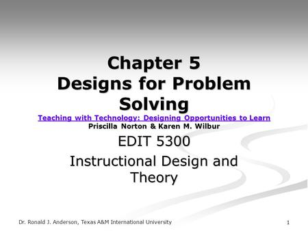 Dr. Ronald J. Anderson, Texas A&M International University 1 Chapter 5 Designs for Problem Solving Teaching with Technology: Designing Opportunities to.
