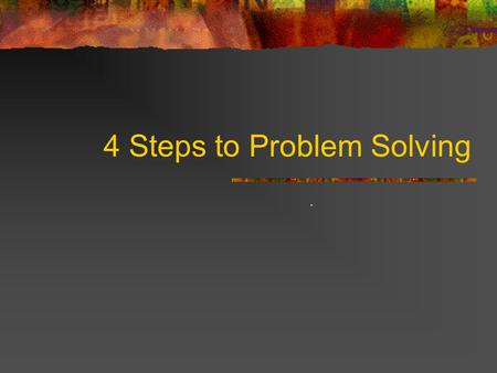 4 Steps to Problem Solving.. UNDERSTANDING THE PROBLEM Can you state the problem in your own words? What are you trying to find or do? What are the unknowns?