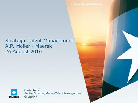 Strategic Talent Management A.P. Moller - Maersk 26 August 2010 Maria Pejter Senior Director, Group Talent Management Group HR.