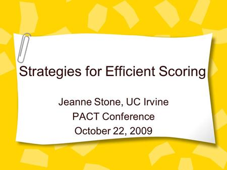 Strategies for Efficient Scoring Jeanne Stone, UC Irvine PACT Conference October 22, 2009.