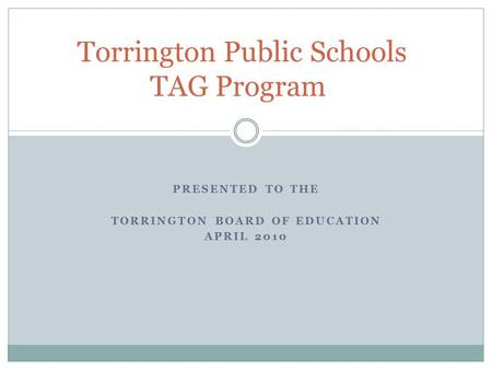 PRESENTED TO THE TORRINGTON BOARD OF EDUCATION APRIL 2010 Torrington Public Schools TAG Program.
