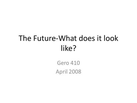 The Future-What does it look like? Gero 410 April 2008.