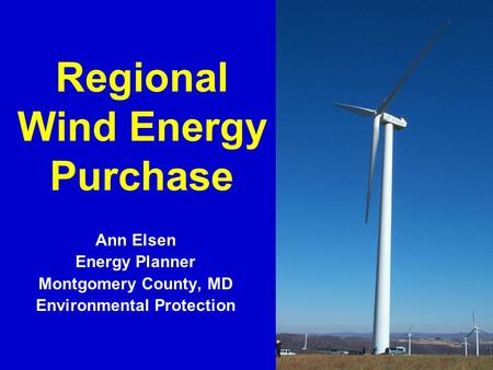 1 Regional Wind Energy Purchase Ann Elsen Energy Planner Montgomery County, MD Environmental Protection.