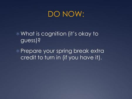 DO NOW:  What is cognition (it's okay to guess)?  Prepare your spring break extra credit to turn in (if you have it).