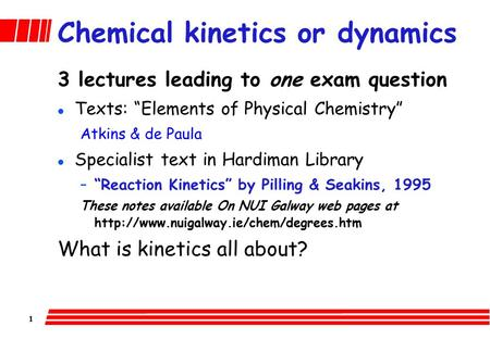 "1 Chemical kinetics or dynamics 3 lectures leading to one exam question l Texts: ""Elements of Physical Chemistry"" Atkins & de Paula l Specialist text."