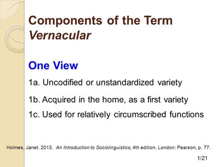 Components of the Term Vernacular 1/21 One View 1a. Uncodified or unstandardized variety 1b. Acquired in the home, as a first variety 1c. Used for relatively.