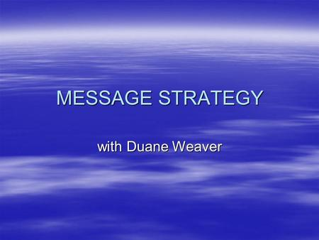 "MESSAGE STRATEGY with Duane Weaver. Message Strategy  Consists of objectives and methods to communicate ""core idea""/message."